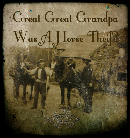 Great Great Great Grandpa Was A Horse Thief?